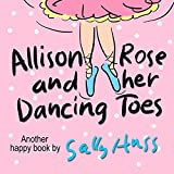 Allison Rose And Her Dancing Toes (Adorable Rhyming Bedtime Story/Childrens Picture Book About Spreading Happiness) (Eng