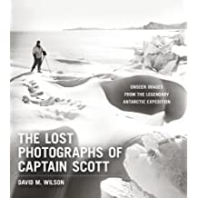 The Lost Photographs of Captain Scott: Unseen Photographs from the Legendary Antarctic Expedition