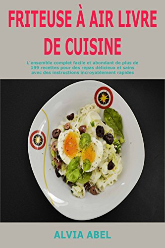 Couverture du livre Friteuse à Air Livre de cuisine: L'ensemble complet facile et abondant de plus de 199 recettes pour des repas délicieux et sains avec des instructions incroyablement rapides