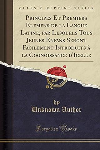 Principes Et Premiers Elemens de la Langue Latine, Par Lesquels Tous Jeunes Enfans Seront Facilement Introduits a la Cognoissance D