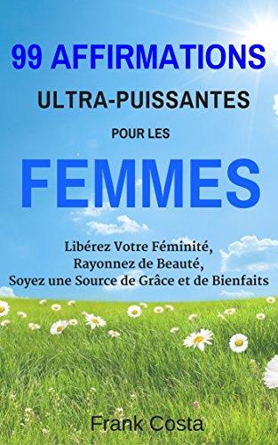 99 Affirmations Ultra-Puissantes pour les Femmes: Libérez Votre Féminité, Rayonnez de Beauté, Soyez une Source de Grâce et de Bienfaits