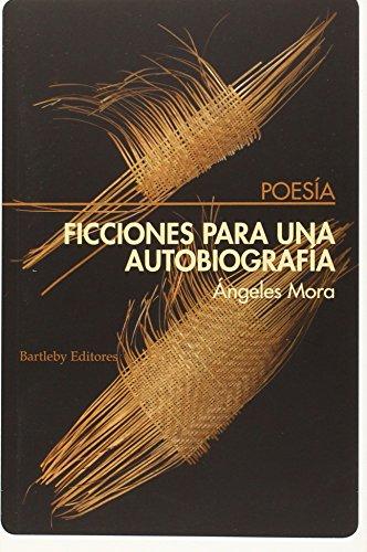 Ficciones Para Una Autobiografía, Colección Poesia (Bartleby) por Ángeles Mora