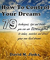 How To Control Your Dreams -  79 techniques, tips and tricks you can use tonight to induce, maintain and direct your own lucid dreams