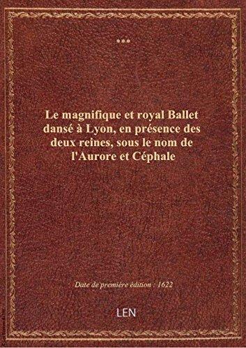 Le magnifique et royal Ballet dansé à Lyon, en présence des deux reines, sous le nom de l'Aurore et