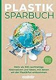 Plastiksparbuch: Plastik vermeiden im Alltag - mehr als 300 Ideen und Rezepte für ein Leben ohne Plastik -