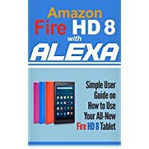 Amazon Fire HD 8 with Alexa: Simple User Guide How To Use Your All-New Fire HD 8 Tablet with Alexa to the Fullest (Tips And Tricks, Kindle Fire HD 8 & 10, New Generation) (English Edition)