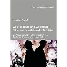 Geistesblitze und Genialität - Bilder aus dem Gehirn des Detektivs: Die Visualisierung Von Imagination In Den Tv-Serien ,Sherlock' Und ,House, M.D.' (Film- und Medienwissenschaft)