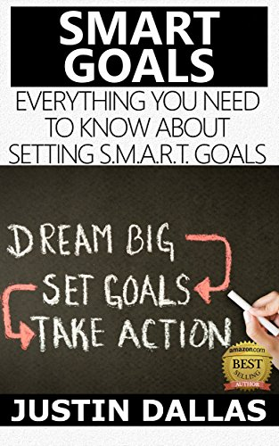 Smart Goals: Everything You Need to Know About Setting S.M.A.R.T. Goals (Dream Big, Set Goals, Take Action) (English Edition)