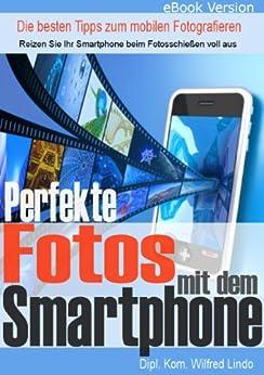 Perfekte Fotos mit dem Smartphone - die besten Tipps zum mobilen Fotografieren (German Edition) by [Lindo, Wilfred]