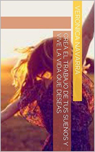 Crea el Trabajo de Tus Sueños y Vive la Vida que Deseas por Veronica Navarra