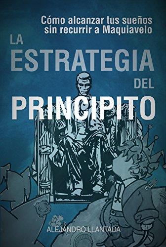 La Estrategia del Principito: Alcanza tus sueños sin Maquiavelo ...