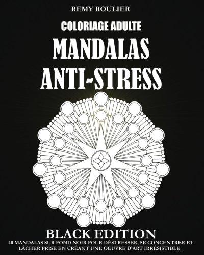 Coloriage Adulte Mandalas Anti-Stress Black Edition: 40 Mandalas Sur Fond Noir Pour Déstresser, Se Concentrer Et Lâcher Prise En Créant Une Oeuvre D'Art Irrésistible. par Remy Roulier