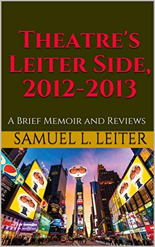 Theatre's Leiter Side, 2012-2013: A Brief Memoir and Reviews (English Edition)