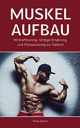 Muskelaufbau: Mit Krafttraining, richtiger Ernährung und Fitnesstraining zur Topform (Bodybuilding, Fitness, Muskelwachstum, Muskeln aufbauen, Trainingsplan, Muskeltraining 1) (Energie-muskelaufbau Ernährung)