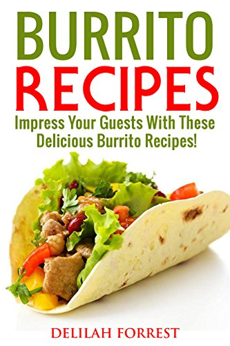 Burrito Recipes: Serve The Most Delicious Burrito's, Throw The Best Mexican Dinner Parties, Mixed Meats, Vegetarian and More! Authentic Burrito Recipes ... Clean, Tasty, Delicious (English Edition)