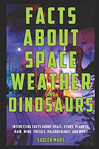 Facts about Space, Weather, and Dinosaurs: Interesting Facts about Space, Stars, Planets, Rain, Wind, Fossils, Paleontology, and more!