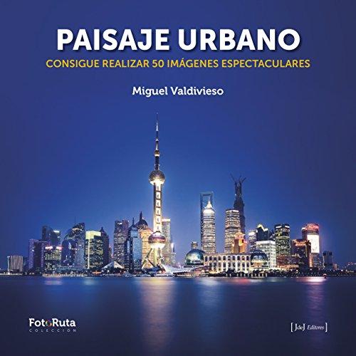 Paisaje urbano: Consigue realizar 50 imágenes espectaculares por Miguel Valdivieso Prieto