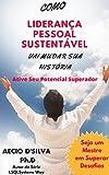 Como Liderança Pessoal Sustentável Vai Mudar Sua História: 12 Princípios para Ativar seu Potencial Superador (LSQLSYYSTEMS WAY SERIES Livro 3) (Portuguese Edition)