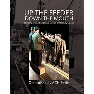 Up the Feeder, Down the Mouth: The Long Life and Sudden Death of Bristol City Docks by A. C. H. Smith (2012-02-23)