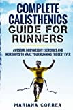 COMPLETE CALISTHENICS GUIDE For RUNNERS: AWESOME BODYWEIGHT EXERCISES AND WORKOUTS To MAKE YOUR RUNNING THE BEST EVER