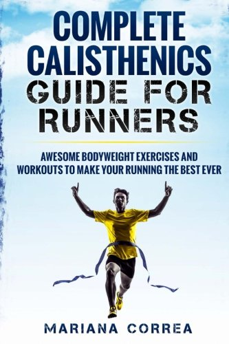 COMPLETE CALISTHENICS GUIDE For RUNNERS: AWESOME BODYWEIGHT EXERCISES AND WORKOUTS To MAKE YOUR RUNNING THE BEST EVER por Mariana Correa