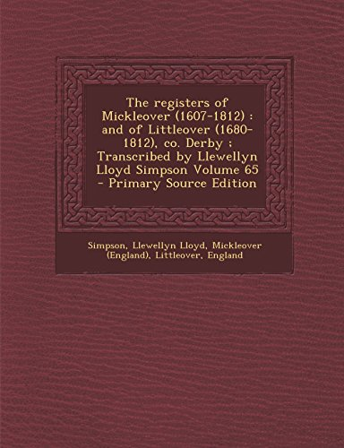 The Registers of Mickleover (1607-1812): And of Littleover (1680-1812), Co. Derby; Transcribed by Llewellyn Lloyd Simpson Volume 65 - Primary Source Edition