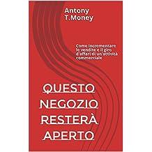 Questo negozio resterà Aperto: Come incrementare le vendite e il giro d'affari di un'attività commerciale (Italian Edition)