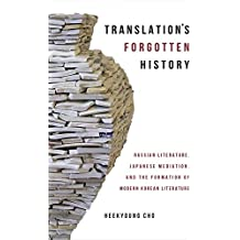 Translation's Forgotten History: Russian Literature, Japanese Mediation, and the Formation of Modern Korean Literature (Harvard East Asian Monographs (Hardcover))