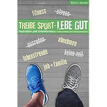 Treibe Sport, lebe gut!: Motivation und Orientierung für Vielbeschäftigte und (Wieder-) Einsteiger (German Edition)