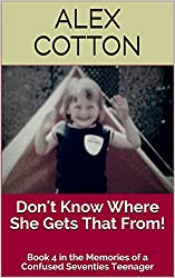 Don't Know Where She Gets That From! : Book 4 in the Memories of a Confused Seventies Teenager (Adventures of a Confused Teenager Series)