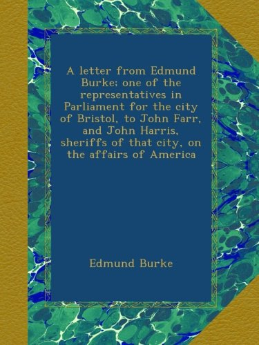 A letter from Edmund Burke; one of the representatives in Parliament for the city of Bristol, to John Farr, and John Harris, sheriffs of that city, on the affairs of America
