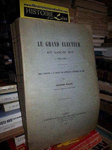 Le Grand Electeur et Louis XIV 1660 1688 Thèse présentée à la Faculté des Lettres de l'université de Paris