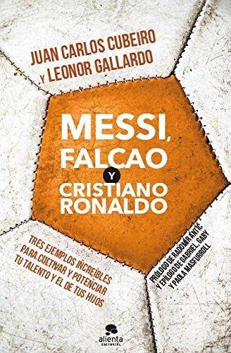 Messi, Falcao y Cristiano Ronaldo: Tres ejemplos increíbles para cultivar y potenciar tu talento y el de tus hijos por Juan Carlos Cubeiro
