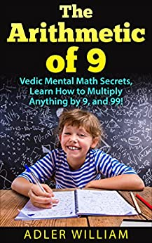 The Arithmetic of 9: Vedic Mental Math Secrets, Learn How to Multiply anything by 9, and 99! by [William, Adler]