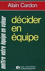 Décider en équipe - Mettre votre équipe en valeur de Alain Cardon