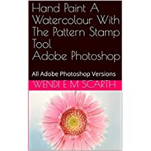 Hand Paint A Watercolour With The Pattern Stamp Tool Adobe Photoshop: All Adobe Photoshop Versions (Adobe Photoshop Made Easy Book 320)