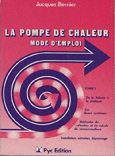 La Pompe De Chaleur - Mode d' Emploi - Tome I / De La Théorie à La Pratique - Les Divers Systèmes - Méthodes De Sélection et De Calculs De Consommation