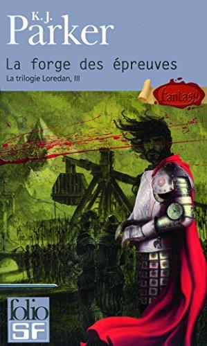 La Trilogie Loredan, Tome 3 : La Forge des Epreuves par K. J. Parker