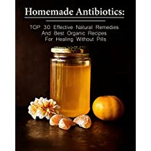 Homemade Antibiotics: TOP 30 Effective Natural Remedies And Best Organic Recipes For Healing Without Pills: (Natural Antibiotics, Herbal Remedies, Aromatherapy) ... Healthy Healing ) (English Edition)