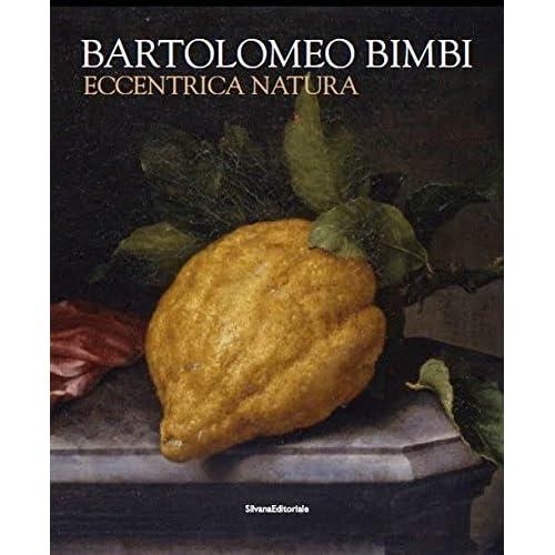Bartolomeo Bimbi. Eccentrica Natura. Catalogo Della Mostra (Torino, 29 Gennaio-11 Arile 2016). Ediz. Illustrata