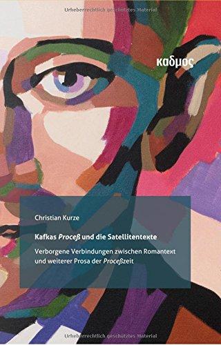 Kafkas 'Proceß' und die Satellitentexte. Verborgene Verbindungen zwischen Romantext und weiterer Prosa der 'Proceß'zeit (Kaleidogramme)