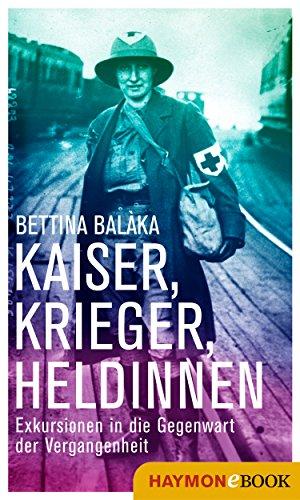 Kaiser, Krieger, Heldinnen: Exkursionen in die Gegenwart der Vergangenheit (German Edition)