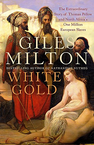 White Gold: The Extraordinary Story of Thomas Pellow and North Africa's One Million European Slaves (Thomas Gold)