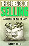SALES: The Science of Selling! - 7 Sales Hacks You Wish You Knew (Your Complete Guide to Selling - Learn the Secrets the Pros Use to Close the Deal Every time) (English Edition)