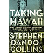 Taking Hawaii: How Thirteen Honolulu Businessmen Overthrew the Queen of Hawaii in 1893, With a Bluff