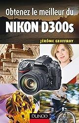Obtenez le meilleur du Nikon D300s (Obtenez le meilleur de votre réflex numérique ! t. 1)