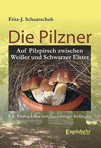 Die Pilzner.: Auf Pilzpirsch zwischen Weißer und Schwarzer Elster - Ein Pilzbuch für fortgeschrittene Anfänger