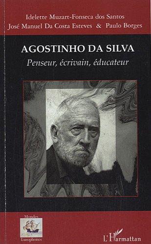 Agostinho Da Silva Penseur Ecrivain Educateur par Idelette Muzart-Fonseca dos Santos, José Manuel Da Costa Esteves, Paul Borges