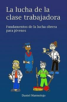 La Lucha De La Clase Trabajadora: Fundamentos De La Lucha Obrera Para Jóvenes por Raquel Marmolejo