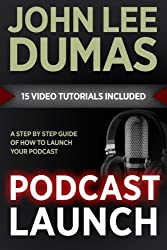 Podcast Launch: A complete guide to launching your Podcast with 15 Video Tutorials!: How to create, launch, grow & monetize a Podcast
